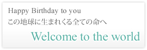 Happy Birthday to you この地球に生まれくる全ての命へ Welcome to the world